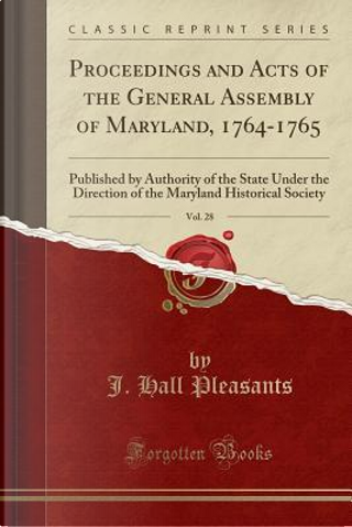 Proceedings and Acts of the General Assembly of Maryland, 1764-1765, Vol. 28 by J. Hall Pleasants