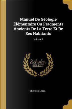 Manuel de Géologie Élémentaire Ou Fragments Ancients de la Terre Et de Ses Habitants; Volume 2 by Charles Lyell