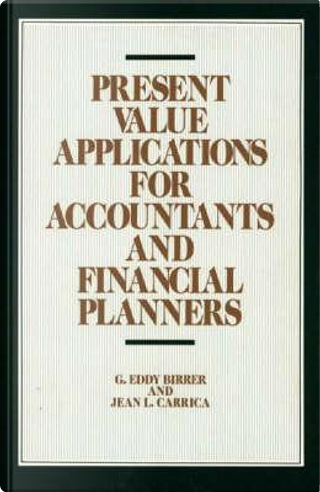Present Value Applications for Accountants and Financial Planners by G. Eddy Birrer
