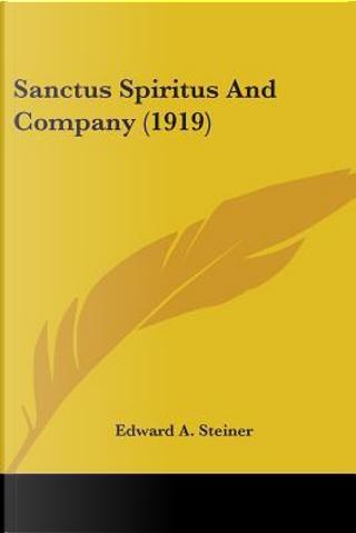 Sanctus Spiritus And Company by Edward A. Steiner