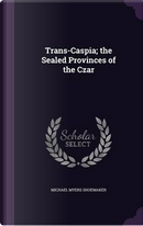 Trans-Caspia; The Sealed Provinces of the Czar by Michael Myers Shoemaker