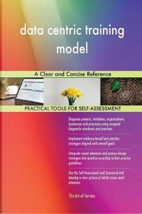 Data Centric Training Model a Clear and Concise Reference by Gerardus Blokdyk