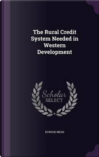 The Rural Credit System Needed in Western Development by Elwood Mead