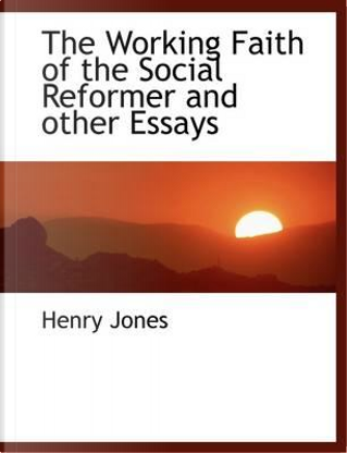 The Working Faith of the Social Reformer and other Essays by Henry Jones