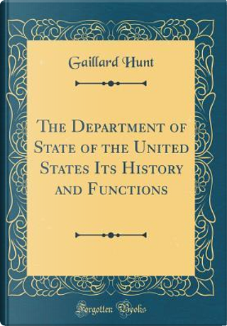 The Department of State of the United States Its History and Functions (Classic Reprint) by Gaillard Hunt