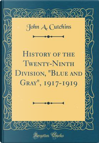 History of the Twenty-Ninth Division, Blue and Gray, 1917-1919 (Classic Reprint) by John A. Cutchins