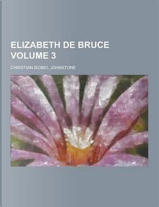 Elizabeth de Bruce Volume 3 by Christian Isobel Johnstone