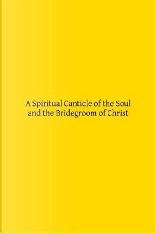 A Spiritual Canticle of the Soul and the Bridegroom of Christ by Saint John Of The Cross