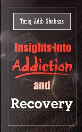 Insights into Addiction and Recovery by Tariq A. Shabazz