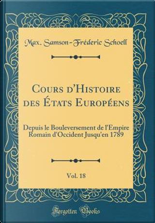 Cours d'Histoire des États Européens, Vol. 18 by Max. Samson-Fréderic Schoell