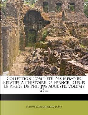 Collection Complete Des Memoirs Relatifs A L'Histoire de France, Depuis Le Regne de Philippe Auguste, Volume 28. by Petitot (Claude-Bernard M )