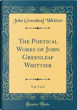 The Poetical Works of John Greenleaf Whittier, Vol. 2 of 4 (Classic Reprint) by John Greenleaf Whittier