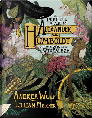 El increíble viaje de Alexander von Humboldt al corazón de la naturaleza by Andrea Wulf