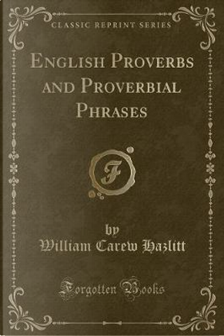 English Proverbs and Proverbial Phrases (Classic Reprint) by William Carew Hazlitt