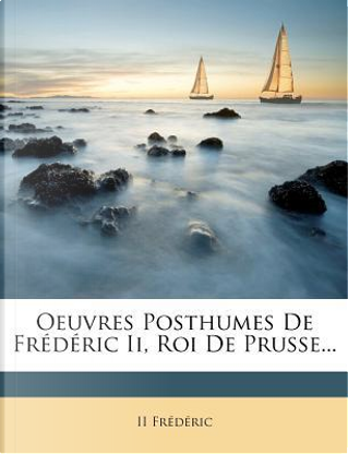 Oeuvres Posthumes de Frederic II, Roi de Prusse. by II Fr D Ric