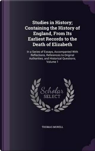 Studies in History; Containing the History of England, from Its Earliest Records to the Death of Elizabeth by Thomas Morell