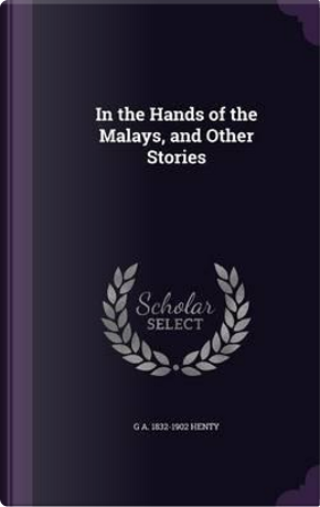 In the Hands of the Malays, and Other Stories by G a 1832-1902 Henty