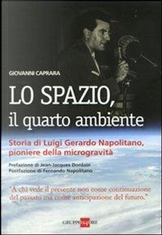 Lo spazio, il quarto ambiente. Storia di Luigi Gerardo Napolitano, pioniere della microgravità by Giovanni Caprara