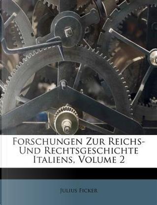 Forschungen Zur Reichs- Und Rechtsgeschichte Italiens, Volume 2 by Julius Ficker