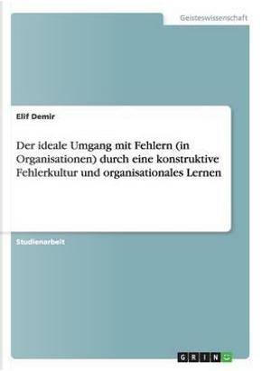Der ideale Umgang mit Fehlern (in Organisationen) durch eine konstruktive Fehlerkultur und organisationales Lernen by Elif Demir