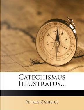 Catechismus Illustratus. by Petrus Canisius