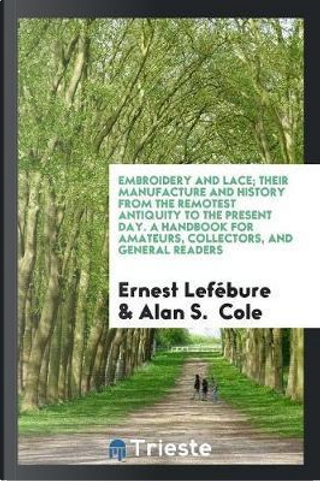 Embroidery and Lace; Their Manufacture and History from the Remotest Antiquity to the Present Day. A Handbook for Amateurs, Collectors, and General Readers by Ernest Lefébure