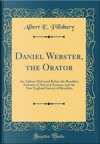 Daniel Webster, the Orator by Albert E. Pillsbury