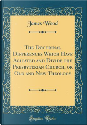 The Doctrinal Differences Which Have Agitated and Divide the Presbyterian Church, or Old and New Theology (Classic Reprint) by James Wood