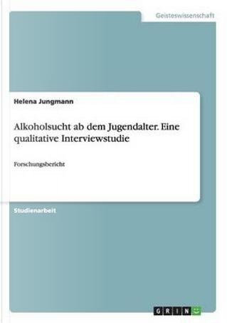 Alkoholsucht ab dem Jugendalter. Eine qualitative Interviewstudie by Helena Jungmann