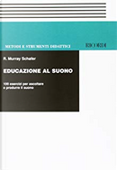 Educazione al suono : 100 esercizi per ascoltare e produrre il suono by R. Murray Schafer