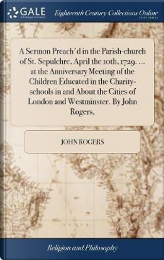 A Sermon Preach'd in the Parish-Church of St. Sepulchre, April the 10th, 1729. ... at the Anniversary Meeting of the Children Educated in the ... of London and Westminster. by John Rogers, by John Rogers