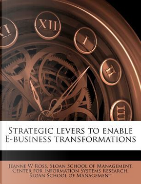 Strategic Levers to Enable E-Business Transformations by Jeanne W Ross