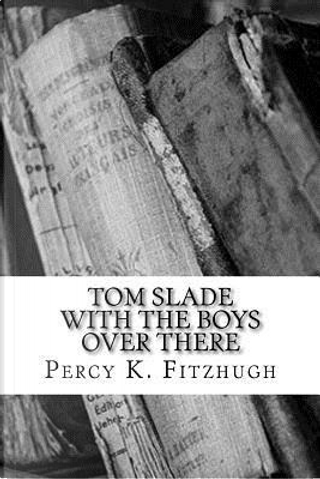 Tom Slade With the Boys over There by Percy Keese Fitzhugh
