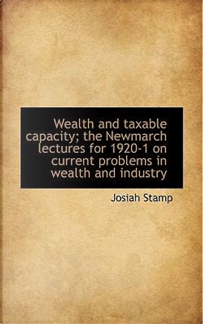 Wealth and Taxable Capacity; The Newmarch Lectures for 1920-1 on Current Problems in Wealth and Indu by Josiah Stamp