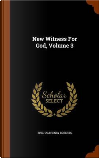 New Witness for God, Volume 3 by Brigham Henry Roberts