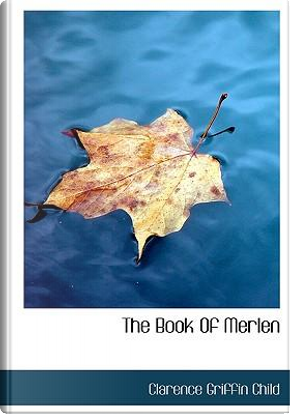 The Book of Merlen by Clarence Griffin Child