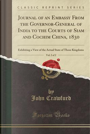 Journal of an Embassy From the Governor-General of India to the Courts of Siam and Cochim China, 1830, Vol. 2 of 2 by John Crawfurd