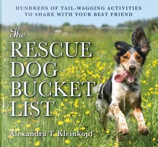 The Rescue Dog Bucket List by Alexandra T. Kleinkopf