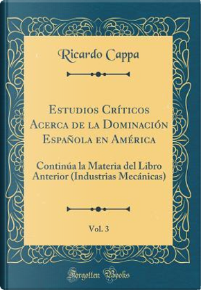 Estudios Críticos Acerca de la Dominación Española en América, Vol. 3 by Ricardo Cappa
