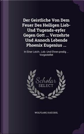 Der Geistliche Von Dem Feuer Des Heiligen Lieb- Und Tugends-Eyfer Gegen Gott Verzehrte Und Annoch Lebende Phoenix Eugenius . by Wolfgang Haeckhl