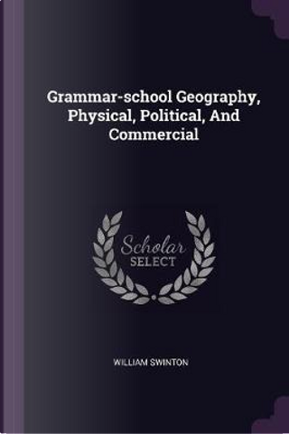 Grammar-School Geography, Physical, Political, and Commercial by William Swinton