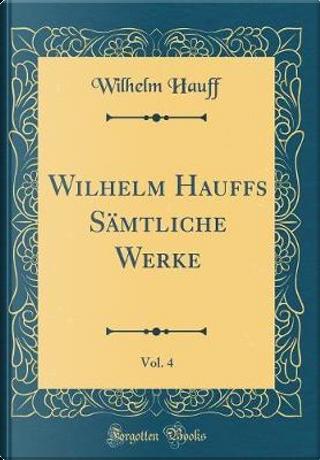 Wilhelm Hauffs Sämtliche Werke, Vol. 4 (Classic Reprint) by Wilhelm Hauff