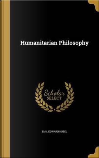 HUMANITARIAN PHILOSOPHY by Emil Edward Kusel