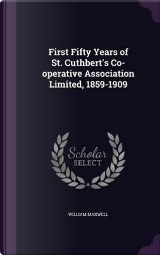 First Fifty Years of St. Cuthbert's Co-Operative Association Limited 1859-1909 by William Maxwell