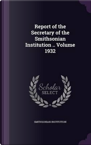 Report of the Secretary of the Smithsonian Institution .. Volume 1932 by Smithsonian Institution