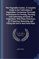 The Vegetable Garden. a Complete Guide to the Cultivation of Vegetables; Containing Thorough Instructions for Sowing, Planting, and Cultivating All Ki by James Hogg