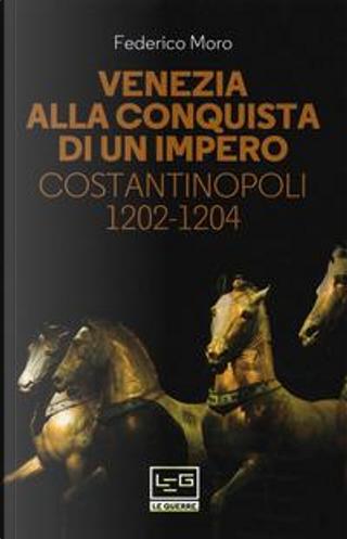 Venezia alla conquista di un impero. Costantinopoli 1202-1204 by Federico Moro