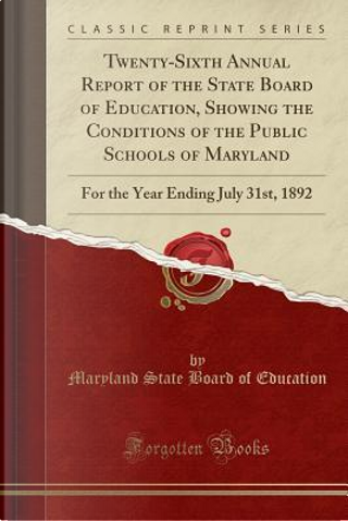 Twenty-Sixth Annual Report of the State Board of Education, Showing the Conditions of the Public Schools of Maryland by Maryland State Board Of Education
