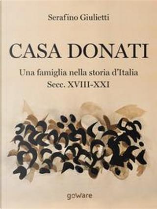 Casa Donati. Una famiglia nella storia d'Italia Secc. XVIII-XXI by Serafino Giulietti