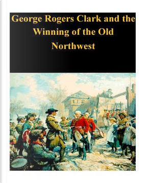 George Rogers Clark and the Winning of the Old Northwest by U.S. Department of the Interior